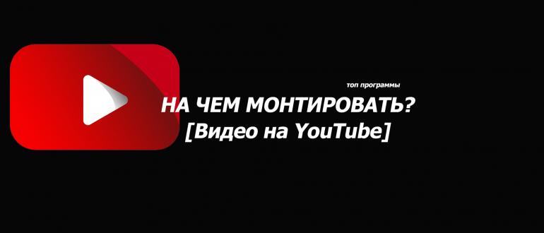 На чем монтировать видео для YouTube